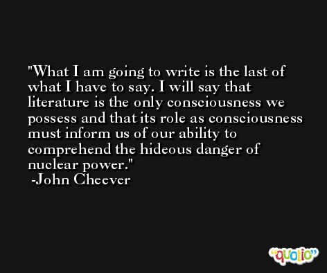 What I am going to write is the last of what I have to say. I will say that literature is the only consciousness we possess and that its role as consciousness must inform us of our ability to comprehend the hideous danger of nuclear power. -John Cheever