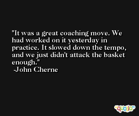 It was a great coaching move. We had worked on it yesterday in practice. It slowed down the tempo, and we just didn't attack the basket enough. -John Cherne