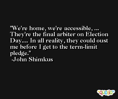 We're home, we're accessible, ... They're the final arbiter on Election Day.... In all reality, they could oust me before I get to the term-limit pledge. -John Shimkus