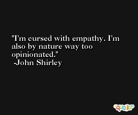 I'm cursed with empathy. I'm also by nature way too opinionated. -John Shirley