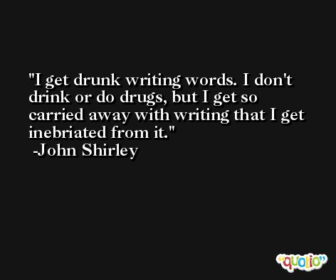 I get drunk writing words. I don't drink or do drugs, but I get so carried away with writing that I get inebriated from it. -John Shirley