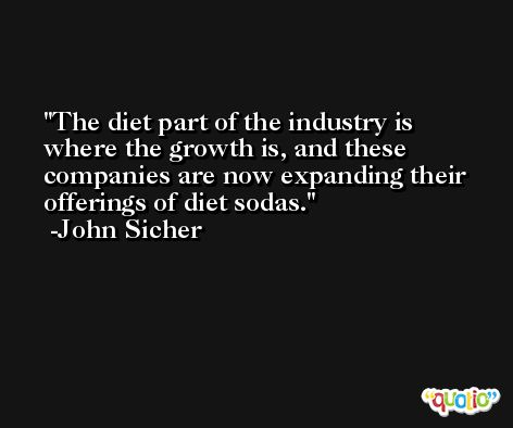 The diet part of the industry is where the growth is, and these companies are now expanding their offerings of diet sodas. -John Sicher