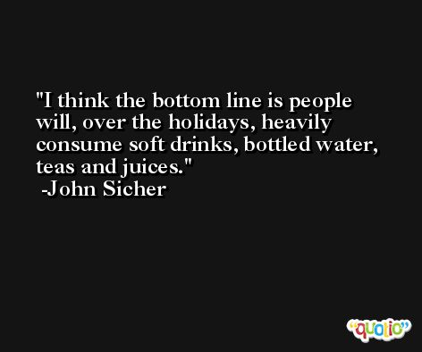 I think the bottom line is people will, over the holidays, heavily consume soft drinks, bottled water, teas and juices. -John Sicher