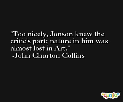 Too nicely, Jonson knew the critic's part; nature in him was almost lost in Art. -John Churton Collins