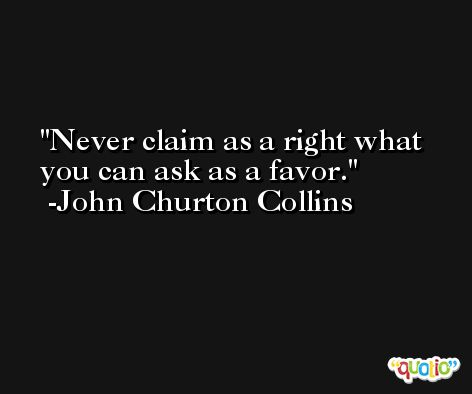 Never claim as a right what you can ask as a favor. -John Churton Collins