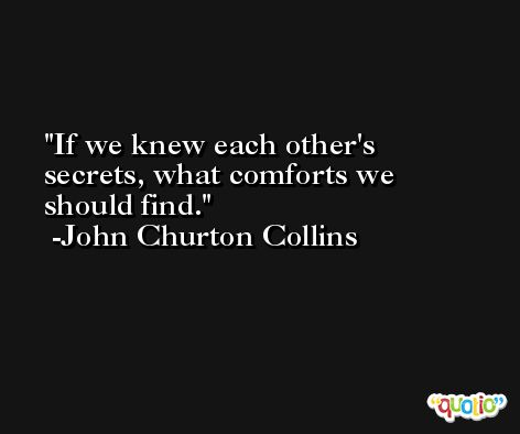 If we knew each other's secrets, what comforts we should find. -John Churton Collins