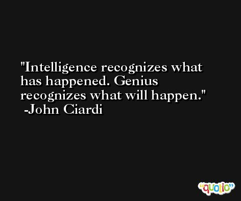 Intelligence recognizes what has happened. Genius recognizes what will happen. -John Ciardi
