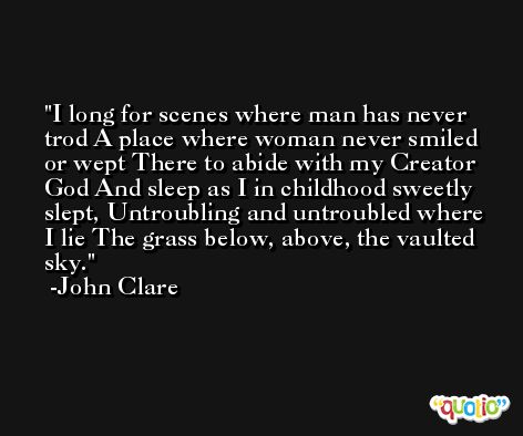 I long for scenes where man has never trod A place where woman never smiled or wept There to abide with my Creator God And sleep as I in childhood sweetly slept, Untroubling and untroubled where I lie The grass below, above, the vaulted sky. -John Clare