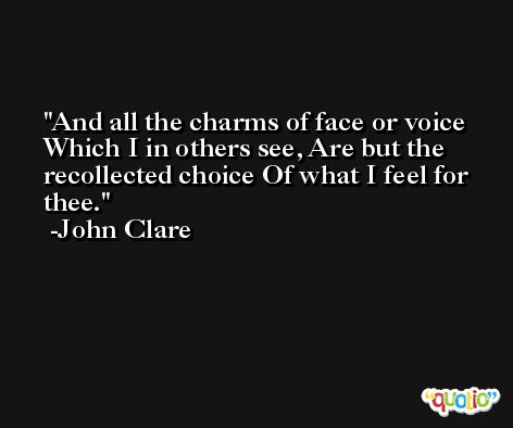 And all the charms of face or voice Which I in others see, Are but the recollected choice Of what I feel for thee. -John Clare