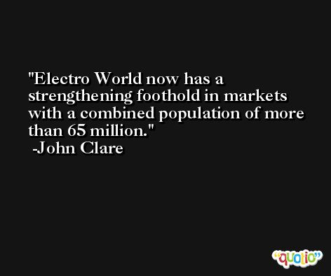 Electro World now has a strengthening foothold in markets with a combined population of more than 65 million. -John Clare