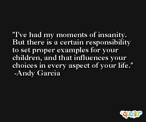 I've had my moments of insanity. But there is a certain responsibility to set proper examples for your children, and that influences your choices in every aspect of your life. -Andy Garcia