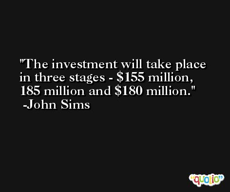 The investment will take place in three stages - $155 million, 185 million and $180 million. -John Sims