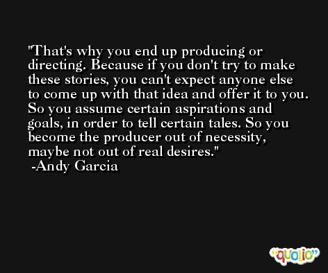 That's why you end up producing or directing. Because if you don't try to make these stories, you can't expect anyone else to come up with that idea and offer it to you. So you assume certain aspirations and goals, in order to tell certain tales. So you become the producer out of necessity, maybe not out of real desires. -Andy Garcia