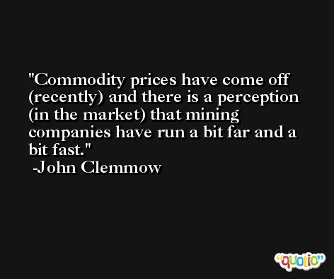 Commodity prices have come off (recently) and there is a perception (in the market) that mining companies have run a bit far and a bit fast. -John Clemmow