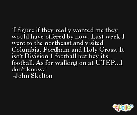 I figure if they really wanted me they would have offered by now. Last week I went to the northeast and visited Columbia, Fordham and Holy Cross. It isn't Division 1 football but hey it's football. As for walking on at UTEP...I don't know. -John Skelton