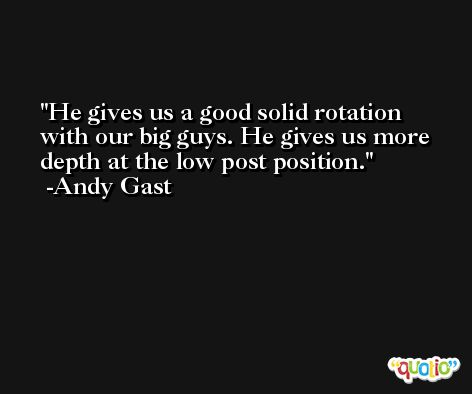 He gives us a good solid rotation with our big guys. He gives us more depth at the low post position. -Andy Gast