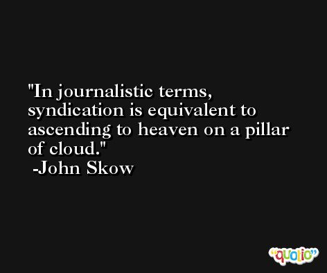 In journalistic terms, syndication is equivalent to ascending to heaven on a pillar of cloud. -John Skow
