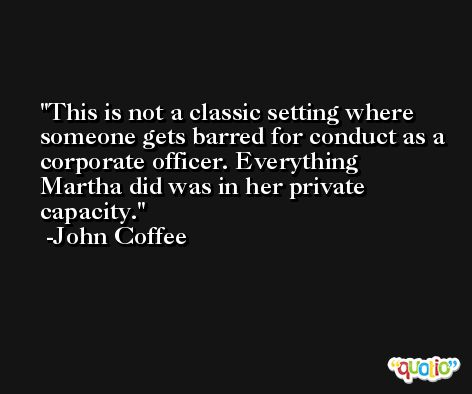 This is not a classic setting where someone gets barred for conduct as a corporate officer. Everything Martha did was in her private capacity. -John Coffee