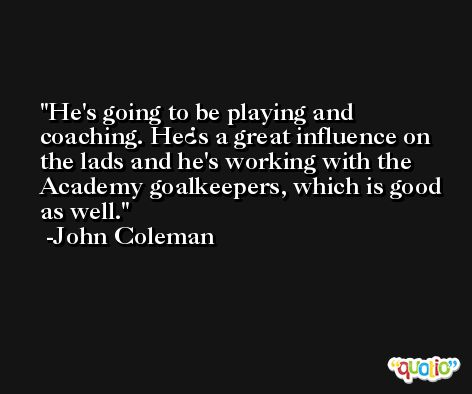 He's going to be playing and coaching. He¿s a great influence on the lads and he's working with the Academy goalkeepers, which is good as well. -John Coleman