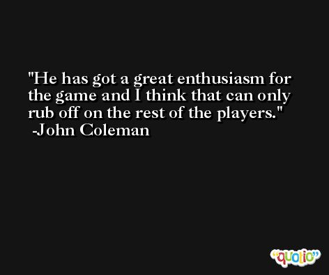 He has got a great enthusiasm for the game and I think that can only rub off on the rest of the players. -John Coleman