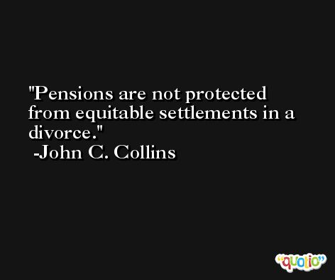Pensions are not protected from equitable settlements in a divorce. -John C. Collins
