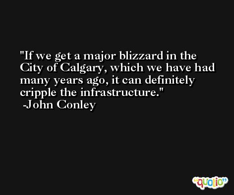 If we get a major blizzard in the City of Calgary, which we have had many years ago, it can definitely cripple the infrastructure. -John Conley