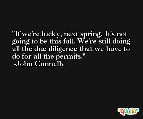 If we're lucky, next spring. It's not going to be this fall. We're still doing all the due diligence that we have to do for all the permits. -John Connelly