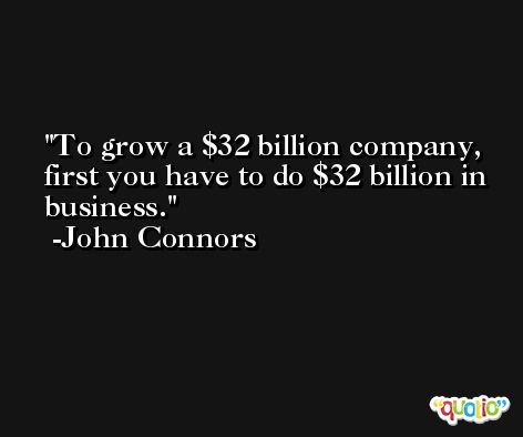 To grow a $32 billion company, first you have to do $32 billion in business. -John Connors