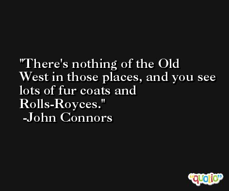 There's nothing of the Old West in those places, and you see lots of fur coats and Rolls-Royces. -John Connors