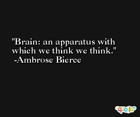 Brain: an apparatus with which we think we think. -Ambrose Bierce
