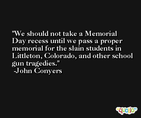 We should not take a Memorial Day recess until we pass a proper memorial for the slain students in Littleton, Colorado, and other school gun tragedies. -John Conyers