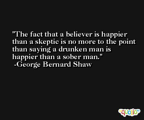 The fact that a believer is happier than a skeptic is no more to the point than saying a drunken man is happier than a sober man. -George Bernard Shaw
