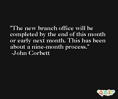 The new branch office will be completed by the end of this month or early next month. This has been about a nine-month process. -John Corbett
