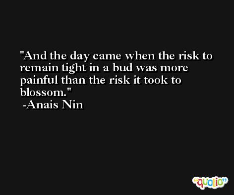 And the day came when the risk to remain tight in a bud was more painful than the risk it took to blossom. -Anais Nin