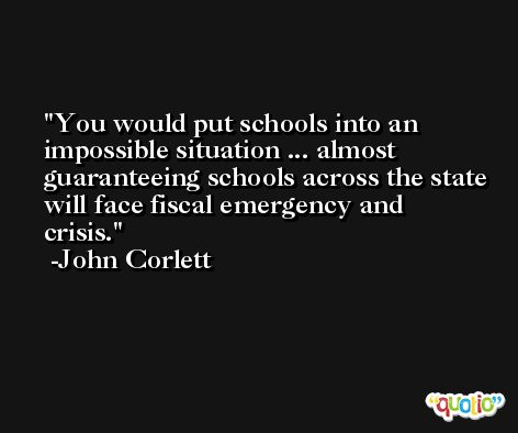 You would put schools into an impossible situation ... almost guaranteeing schools across the state will face fiscal emergency and crisis. -John Corlett