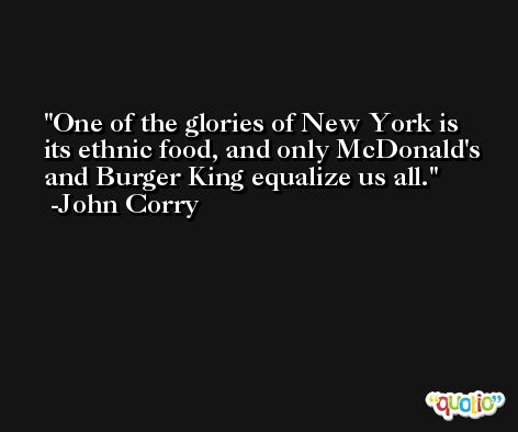 One of the glories of New York is its ethnic food, and only McDonald's and Burger King equalize us all. -John Corry