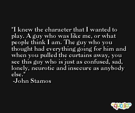 I knew the character that I wanted to play. A guy who was like me, or what people think I am. The guy who you thought had everything going for him and when you pulled the curtains away, you see this guy who is just as confused, sad, lonely, neurotic and insecure as anybody else. -John Stamos