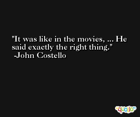 It was like in the movies, ... He said exactly the right thing. -John Costello