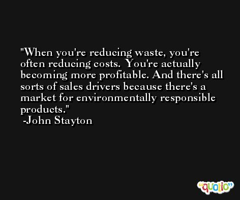 When you're reducing waste, you're often reducing costs. You're actually becoming more profitable. And there's all sorts of sales drivers because there's a market for environmentally responsible products. -John Stayton