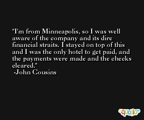 I'm from Minneapolis, so I was well aware of the company and its dire financial straits. I stayed on top of this and I was the only hotel to get paid, and the payments were made and the checks cleared. -John Cousins