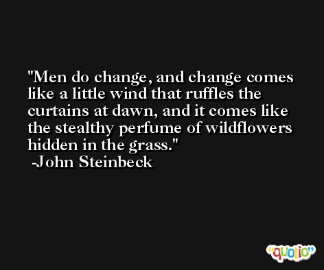 Men do change, and change comes like a little wind that ruffles the curtains at dawn, and it comes like the stealthy perfume of wildflowers hidden in the grass. -John Steinbeck