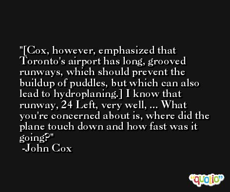 [Cox, however, emphasized that Toronto's airport has long, grooved runways, which should prevent the buildup of puddles, but which can also lead to hydroplaning.] I know that runway, 24 Left, very well, ... What you're concerned about is, where did the plane touch down and how fast was it going? -John Cox
