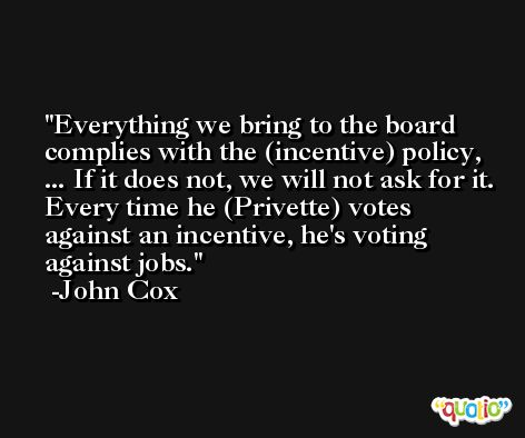 Everything we bring to the board complies with the (incentive) policy, ... If it does not, we will not ask for it. Every time he (Privette) votes against an incentive, he's voting against jobs. -John Cox