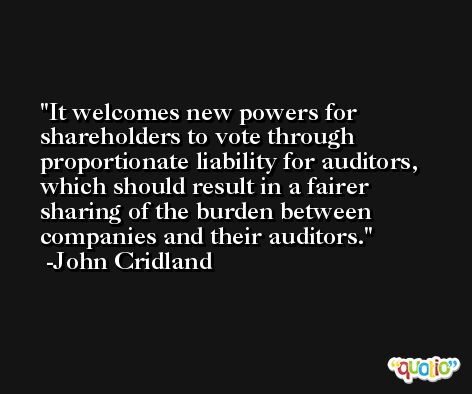 It welcomes new powers for shareholders to vote through proportionate liability for auditors, which should result in a fairer sharing of the burden between companies and their auditors. -John Cridland