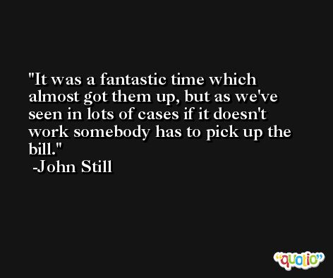 It was a fantastic time which almost got them up, but as we've seen in lots of cases if it doesn't work somebody has to pick up the bill. -John Still