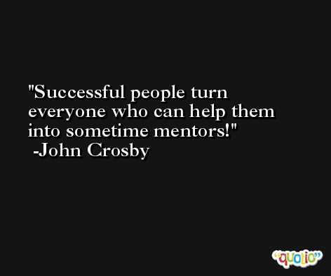 Successful people turn everyone who can help them into sometime mentors! -John Crosby