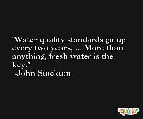 Water quality standards go up every two years, ... More than anything, fresh water is the key. -John Stockton