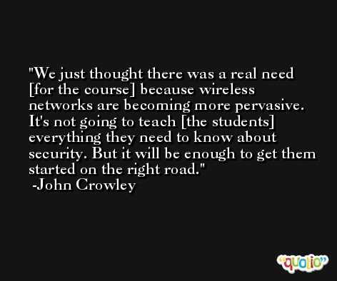 We just thought there was a real need [for the course] because wireless networks are becoming more pervasive. It's not going to teach [the students] everything they need to know about security. But it will be enough to get them started on the right road. -John Crowley