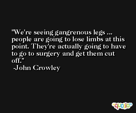 We're seeing gangrenous legs ... people are going to lose limbs at this point. They're actually going to have to go to surgery and get them cut off. -John Crowley