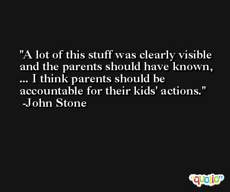 A lot of this stuff was clearly visible and the parents should have known, ... I think parents should be accountable for their kids' actions. -John Stone
